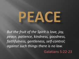 But the fruit of the Spirit is love, joy, peace, patience, kindness, goodness, faithfulness, gentleness, self-control; against such things there is no law. Galatians.