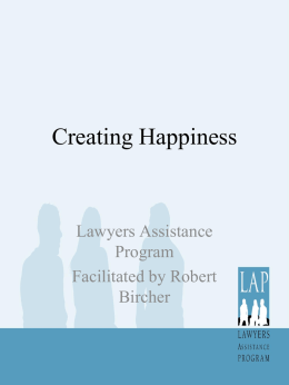 Creating Happiness  Lawyers Assistance Program Facilitated by Robert Bircher What Makes us Happy? • If only I were rich, famous and beautiful-then I would be happy •
