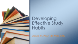 Developing Effective Study Habits Donna M. Penn RN, MSN, CNE Create an appropriate study environment • Limit noise • Plenty of light • Tidy surface • Comfortable furniture •