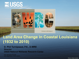 Land Area Change in Coastal Louisiana (1932 to 2010) D. Phil Turnipseed, P.E., D.WRE Director USGS National Wetlands Research Center U.S.