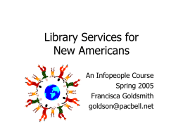 Library Services for New Americans An Infopeople Course Spring 2005 Francisca Goldsmith goldson@pacbell.net Agenda • Arrival • Survival • Engagement • Incorporation.