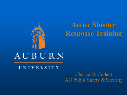 Active Shooter Response Training  Chance D. Corbett AU Public Safety & Security NEW TRAINING CLASS LENGTH:  2 HOURS  TARGET AUDIENCE:  ALL STUDENTS & EMPLOYEES  INSTRUCTORS:  AUBURN UNIVERISTY DEPT.