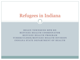 Refugees in Indiana HELEN TOWNSEND MPH RN REFUGEE HEALTH COORDINATOR REFUGEE HEALTH PROGRAM TUBERCULOSIS/REFUGEE HEALTH DIVISION INDIANA STATE DEPARTMENT OF HEALTH.