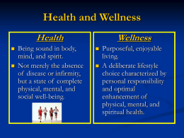Health and Wellness Health    Being sound in body, mind, and spirit. Not merely the absence of disease or infirmity, but a state of complete physical, mental, and social.
