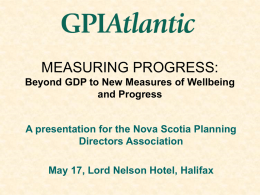 MEASURING PROGRESS: Beyond GDP to New Measures of Wellbeing and Progress  A presentation for the Nova Scotia Planning Directors Association May 17, Lord Nelson Hotel,