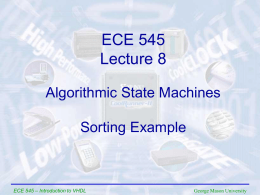 ECE 545 Lecture 8 Algorithmic State Machines Sorting Example  ECE 545 – Introduction to VHDL  George Mason University.