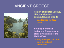 ANCIENT GREECE • Region of isolated valleys, hills, small plains, peninsulas, and islands – Sea formed its focal point • Nothing more than barbarous fringe area to older.