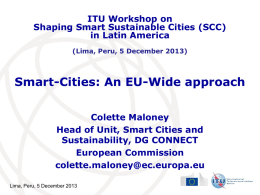 ITU Workshop on Shaping Smart Sustainable Cities (SCC) in Latin America (Lima, Peru, 5 December 2013)  Smart-Cities: An EU-Wide approach Colette Maloney Head of Unit, Smart.