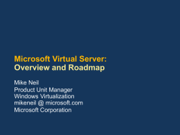 Microsoft Virtual Server: Overview and Roadmap Mike Neil Product Unit Manager Windows Virtualization mikeneil @ microsoft.com Microsoft Corporation.