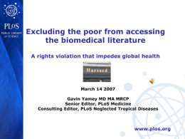 Excluding the poor from accessing the biomedical literature A rights violation that impedes global health  March 14 2007 Gavin Yamey MD MA MRCP Senior Editor,