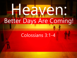Heaven:  Better Days Are Coming! Colossians 3:1-4 BIG IDEA: It does get ______ ____ this ____! better than.