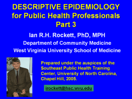 DESCRIPTIVE EPIDEMIOLOGY for Public Health Professionals Part 3 Ian R.H. Rockett, PhD, MPH Department of Community Medicine West Virginia University School of Medicine Prepared under the.