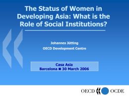 The Status of Women in Developing Asia: What is the Role of Social Institutions? Johannes Jütting OECD Development Centre  Casa Asia Barcelona  30 March 2006