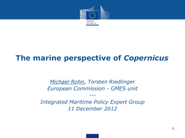 The marine perspective of Copernicus Michael Rohn, Torsten Riedlinger European Commission - GMES unit --Integrated Maritime Policy Expert Group 11 December 2012
