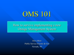 OMS 101 How to survive implementing a new Outage Management System  Dave Blew Public Service Electric & Gas Newark, NJ.