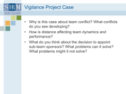 Vigilance Project Case • Why is this case about team conflict? What conflicts do you see developing? • How is distance affecting team.