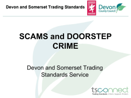 "SCAMS and DOORSTEP CRIME Devon and Somerset Trading Standards Service What is the definition of a Scam:  ""Misleading or deceptive business practice where a person."