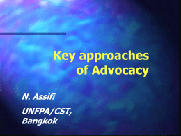 Key approaches of Advocacy N. Assifi UNFPA/CST, Bangkok Key advocacy approaches • Involving leaders • Building partnership • Mobilizing the community groups • Capacity building • Working with mass media.