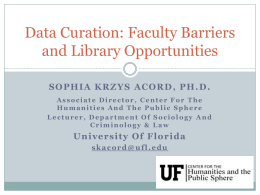 Data Curation: Faculty Barriers and Library Opportunities SOPHIA KRZYS ACORD, PH.D. Associate Director, Center For The Humanities And The Public Sphere Lecturer, Department Of Sociology.