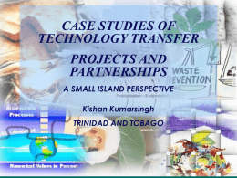 CASE STUDIES OF TECHNOLOGY TRANSFER PROJECTS AND PARTNERSHIPS A SMALL ISLAND PERSPECTIVE Kishan Kumarsingh TRINIDAD AND TOBAGO.