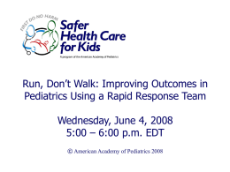 Run, Don't Walk: Improving Outcomes in Pediatrics Using a Rapid Response Team Wednesday, June 4, 2008 5:00 – 6:00 p.m.