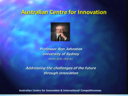 Australian Centre for Innovation  Professor Ron Johnston University of Sydney www.aciic.org.au  Addressing the challenges of the future through innovation  Australian Centre for Innovation & International Competitiveness.