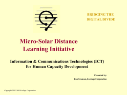 BRIDGING THE DIGITAL DIVIDE  Micro-Solar Distance Learning Initiative Information & Communications Technologies (ICT) for Human Capacity Development Presented by: Ron Swenson, EcoSage Corporation  Copyright 2001-2003 EcoSage Corporation.