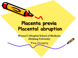 Placenta previa Placental abruption Women's Hospital School of Medicine Zhejiang University Wang Zhengping Antepartum Hemorrhage • Third-trimester bleeding Obstetric: Placental separation  Placental Previa  Placenta Abruption  Uterine.
