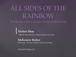 ALL SIDES OF THE RAINBOW Working with Gender Variant Students  { Tristen Shay  Liberal Arts Advisor, Oregon State University  McKenzie Huber Sociology Advisor, Oregon State University  NACADA.