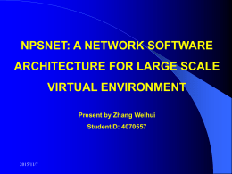 NPSNET: A NETWORK SOFTWARE ARCHITECTURE FOR LARGE SCALE  VIRTUAL ENVIRONMENT Present by Zhang Weihui StudentID: 4070557  2015/11/7