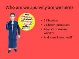 Who are we and why are we here? • 3 Librarians • 2 Library Technicians • A bunch of student workers • And some know.