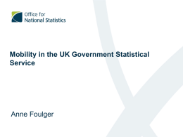 Mobility in the UK Government Statistical Service  Anne Foulger Introduction • Statisticians work in ONS and other government departments • Various locations around the UK •