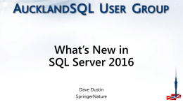 What's New in SQL Server 2016 Dave Dustin SpringerNature About me… • Co-Leader of the AucklandSQL User Group • SQL Server MVP  • Certifiable • DBA /