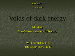 MAY 8, 2007 CCAPP, OSU  Voids of dark energy Irit Maor Case Western Reserve University  With Sourish Dutta PRD 75, gr-qc/0612027
