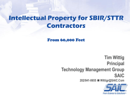 Intellectual Property for SBIR/STTR Contractors From 60,000 Feet  Tim Wittig Principal Technology Management Group SAIC 202/841-0655 n Wittigr@SAIC.Com.