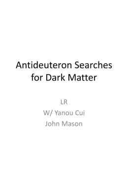 Antideuteron Searches for Dark Matter LR W/ Yanou Cui John Mason Dark Matter Detection • Direct detection critical • Recently recognized potential significance of indirect detection • Photons –