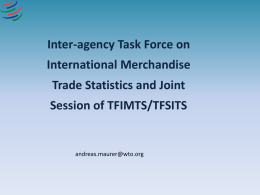 Inter-agency Task Force on  International Merchandise Trade Statistics and Joint Session of TFIMTS/TFSITS  andreas.maurer@wto.org.