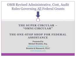 "OMB Revised Administrative, Cost, Audit Rules Governing All Federal Grants  THE SUPER CIRCULAR – ""OMNI CIRCULAR"" THE ONE-STOP SHOP FOR FEDERAL ASSISTANCE Presented by Michael Brustein, Esq. mbrustein@bruman.com Brustein."