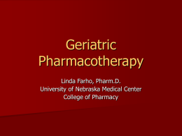 Geriatric Pharmacotherapy Linda Farho, Pharm.D. University of Nebraska Medical Center College of Pharmacy Objectives 1. 2.  3.  4.  Understand key issues in geriatric pharmacotherapy Understand the effect age on pharmacokinetics and pharmacodynamics Discuss risk.