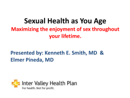 Sexual Health as You Age Maximizing the enjoyment of sex throughout your lifetime. Presented by: Kenneth E.