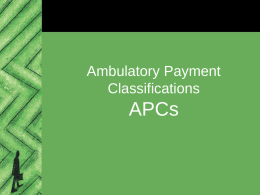 Ambulatory Payment Classifications  APCs Definition • APC stands for Ambulatory Payment Classifications • System for reimbursing acute care facilities for outpatient services (e.g., Outpatient Prospective Payment System or OPPS) –Developed.