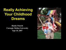 Really Achieving Your Childhood Dreams Randy Pausch Carnegie Mellon University Sept 18, 2007 The elephant in the room…