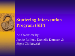 Stuttering Intervention Program (SIP) An Overview by: Jackie Rollins, Danielle Knutson & Signe Ziolkowski.
