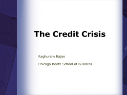 The Credit Crisis Raghuram Rajan Chicago Booth School of Business Outline  The Crisis: Origins  The Impact  Resolving the crisis?  Regulatory Lessons.