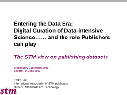Entering the Data Era; Digital Curation of Data-intensive Science…… and the role Publishers can play The STM view on publishing datasets Bloomsbury Conference 2010 London, 24