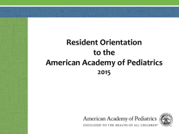 Resident Orientation to the American Academy of Pediatrics What you'll learn today About:  The AAP mission & structure  SOMSRFT (a.k.a.
