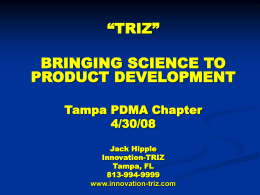 """TRIZ"" BRINGING SCIENCE TO PRODUCT DEVELOPMENT Tampa PDMA Chapter 4/30/08 Jack Hipple Innovation-TRIZ Tampa, FL 813-994-9999 www.innovation-triz.com OBJECTIVES        Change the way you think about NPD Take some of the guesswork out."