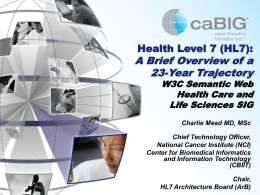 Health Level 7 (HL7):  A Brief Overview of a 23-Year Trajectory  W3C Semantic Web Health Care and Life Sciences SIG Charlie Mead MD, MSc  Chief Technology Officer, National.