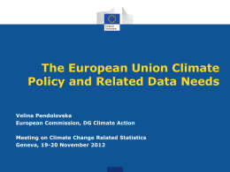 The European Union Climate Policy and Related Data Needs Velina Pendolovska European Commission, DG Climate Action Meeting on Climate Change Related Statistics Geneva, 19-20 November.