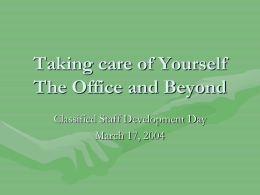 Taking care of Yourself The Office and Beyond Classified Staff Development Day March 17, 2004